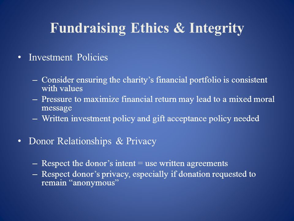 Fundraising Ethics & Integrity Investment Policies – Consider ensuring the charitys financial portfolio is consistent with values – Pressure to maximize financial return may lead to a mixed moral message – Written investment policy and gift acceptance policy needed Donor Relationships & Privacy – Respect the donors intent = use written agreements – Respect donors privacy, especially if donation requested to remain anonymous