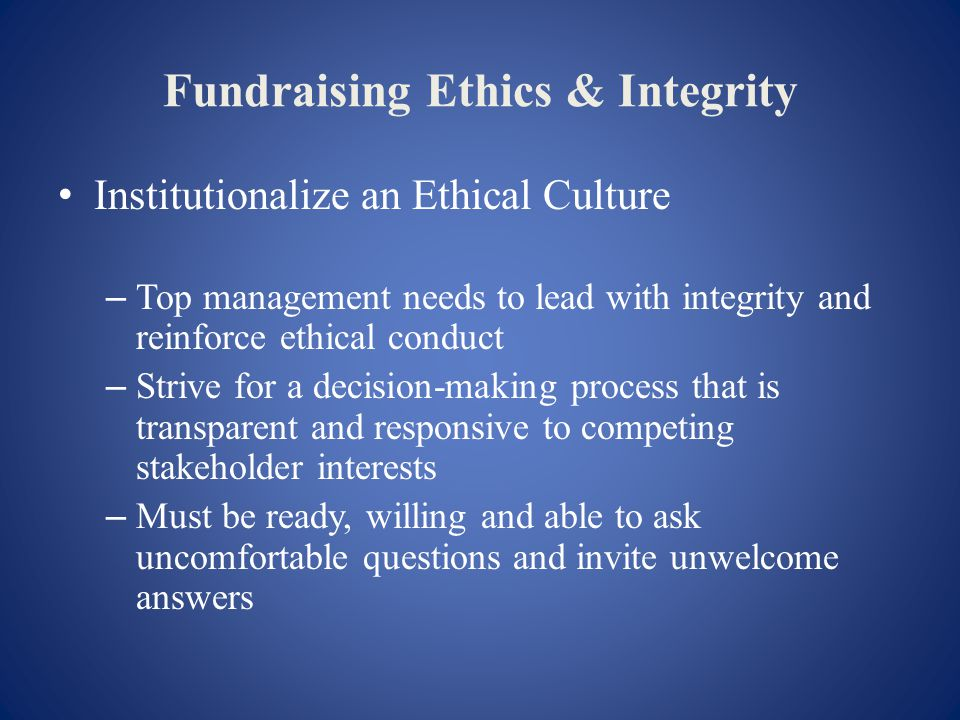 Fundraising Ethics & Integrity Institutionalize an Ethical Culture – Top management needs to lead with integrity and reinforce ethical conduct – Strive for a decision-making process that is transparent and responsive to competing stakeholder interests – Must be ready, willing and able to ask uncomfortable questions and invite unwelcome answers
