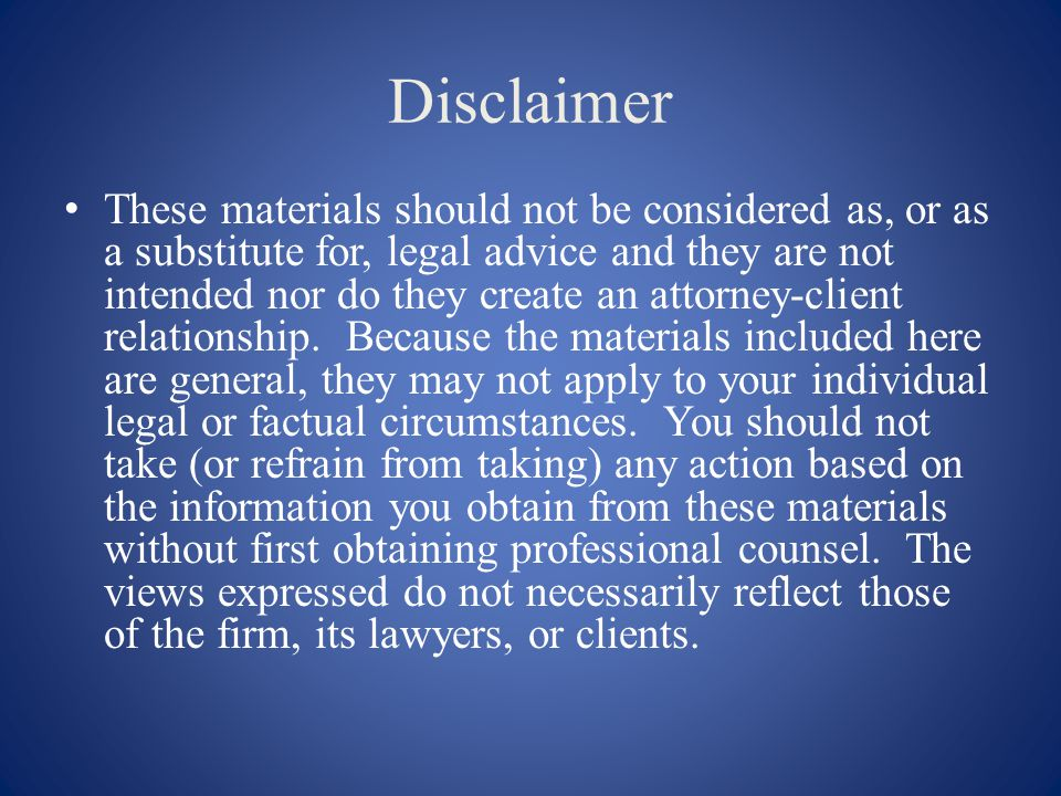 Disclaimer These materials should not be considered as, or as a substitute for, legal advice and they are not intended nor do they create an attorney-client relationship.