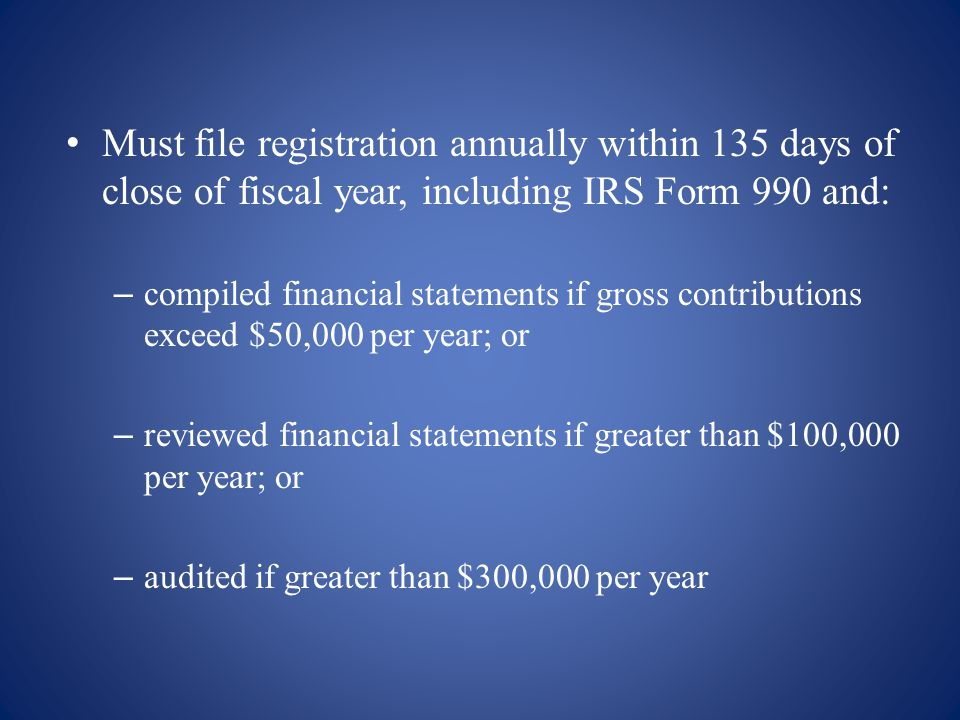 Must file registration annually within 135 days of close of fiscal year, including IRS Form 990 and: – compiled financial statements if gross contributions exceed $50,000 per year; or – reviewed financial statements if greater than $100,000 per year; or – audited if greater than $300,000 per year