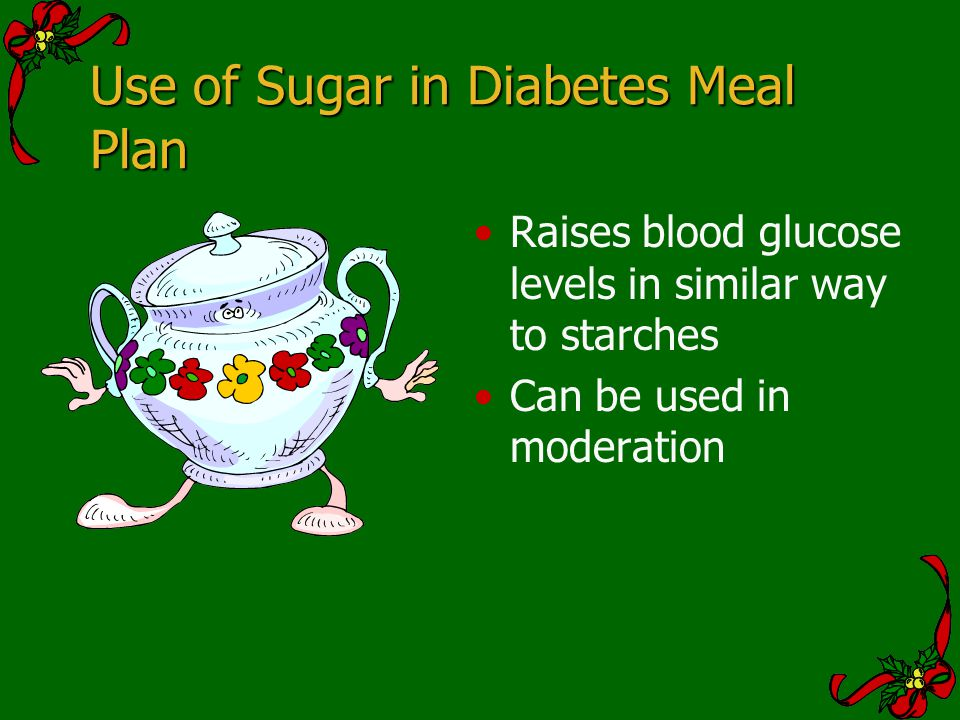 Use of Sugar in Diabetes Meal Plan Raises blood glucose levels in similar way to starches Can be used in moderation