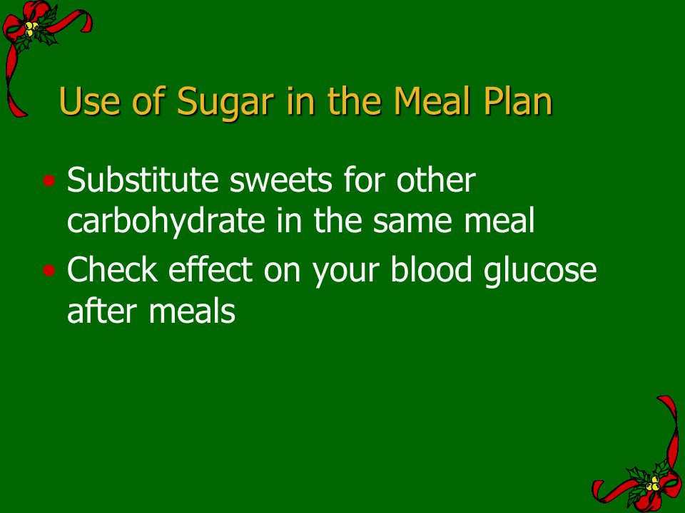 Use of Sugar in the Meal Plan Substitute sweets for other carbohydrate in the same meal Check effect on your blood glucose after meals