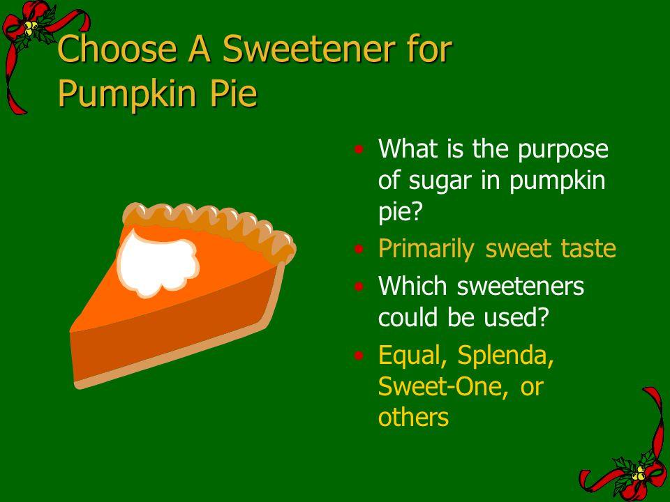 Choose A Sweetener for Pumpkin Pie What is the purpose of sugar in pumpkin pie? Primarily sweet taste Which sweeteners could be used? Equal, Splenda,