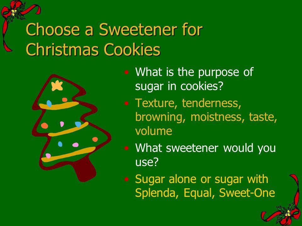 Choose a Sweetener for Christmas Cookies What is the purpose of sugar in cookies? Texture, tenderness, browning, moistness, taste, volume What sweeten