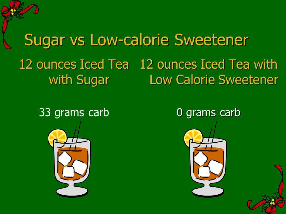 Sugar vs Low-calorie Sweetener 12 ounces Iced Tea with Sugar 33 grams carb 12 ounces Iced Tea with Low Calorie Sweetener 0 grams carb