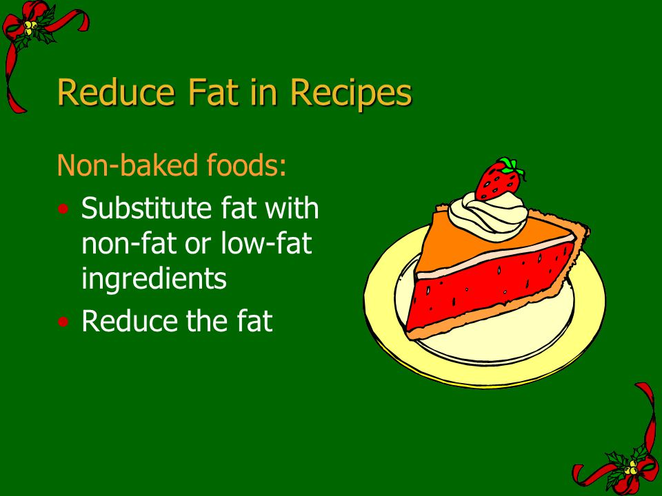 Reduce Fat in Recipes Non-baked foods: Substitute fat with non-fat or low-fat ingredients Reduce the fat