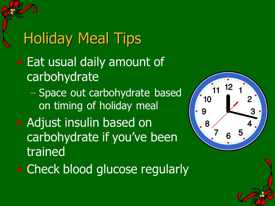Holiday Meal Tips Eat usual daily amount of carbohydrate –Space out carbohydrate based on timing of holiday meal Adjust insulin based on carbohydrate