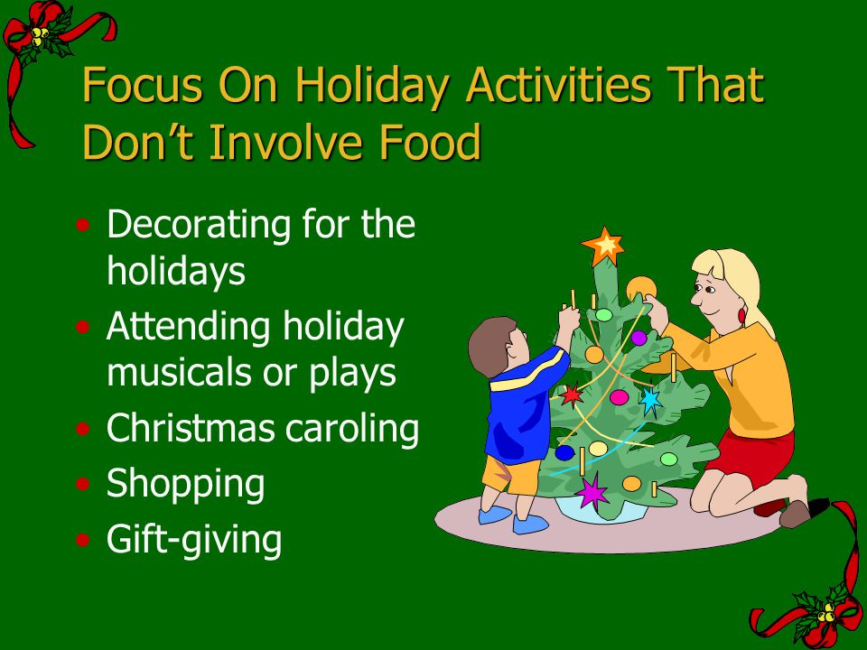 Focus On Holiday Activities That Dont Involve Food Decorating for the holidays Attending holiday musicals or plays Christmas caroling Shopping Gift-gi