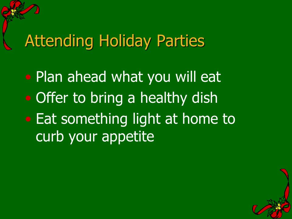 Attending Holiday Parties Plan ahead what you will eat Offer to bring a healthy dish Eat something light at home to curb your appetite