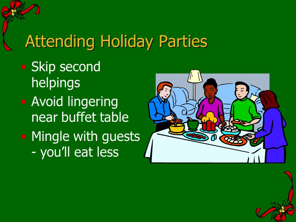 Attending Holiday Parties Skip second helpings Avoid lingering near buffet table Mingle with guests - youll eat less