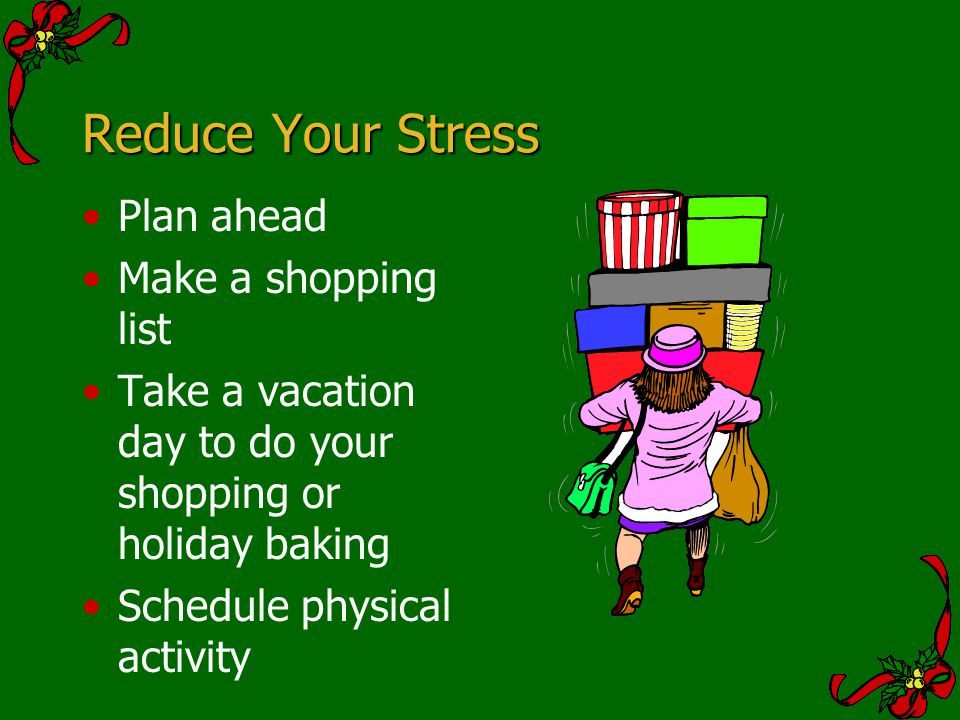Reduce Your Stress Plan ahead Make a shopping list Take a vacation day to do your shopping or holiday baking Schedule physical activity
