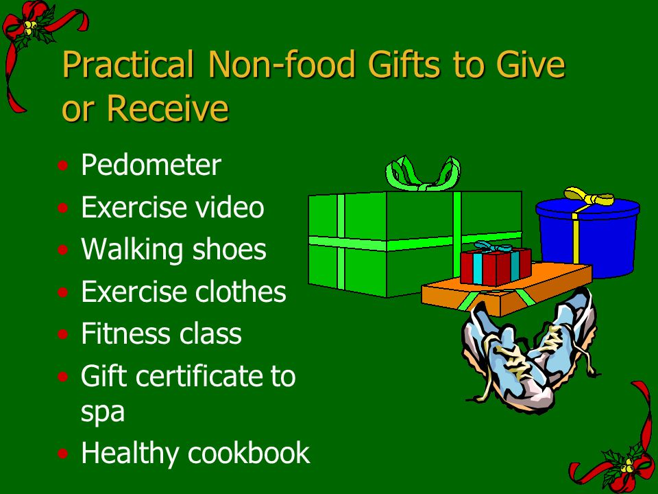 Practical Non-food Gifts to Give or Receive Pedometer Exercise video Walking shoes Exercise clothes Fitness class Gift certificate to spa Healthy cook