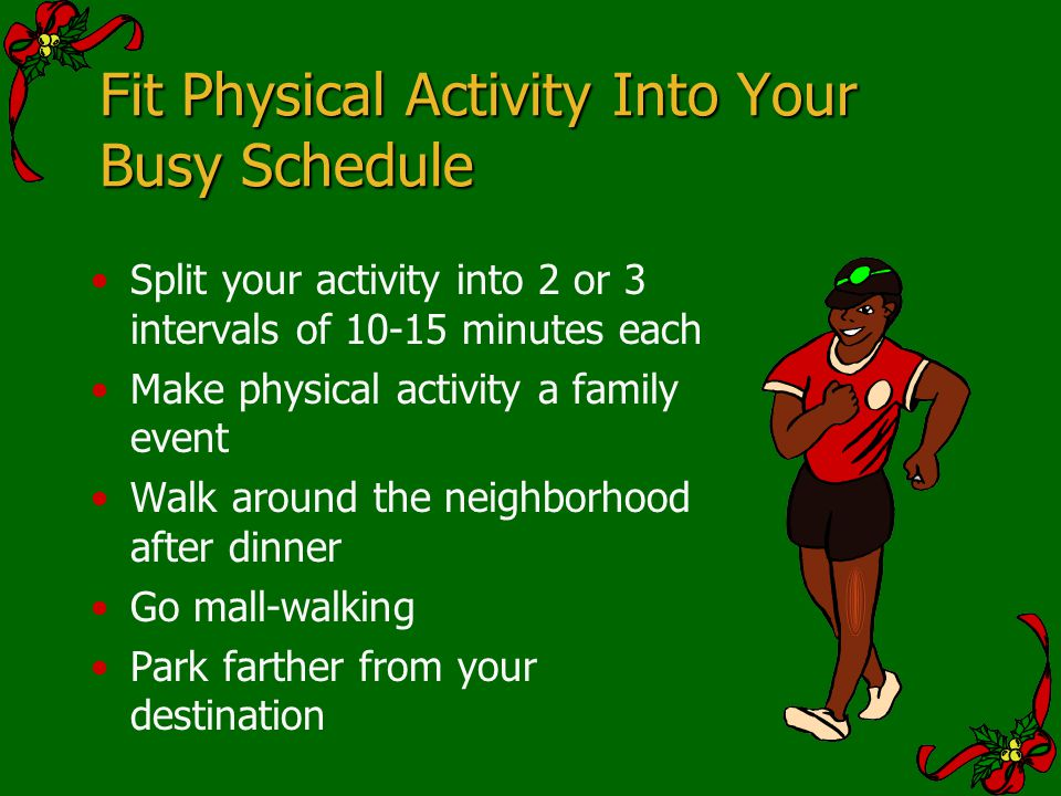 Fit Physical Activity Into Your Busy Schedule Split your activity into 2 or 3 intervals of 10-15 minutes each Make physical activity a family event Wa