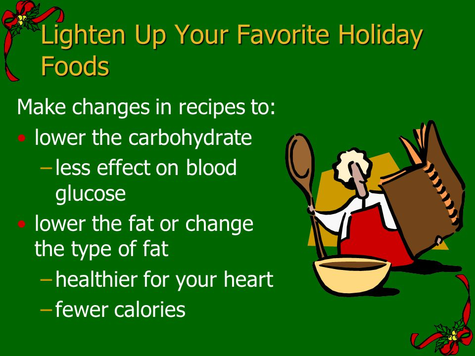 Lighten Up Your Favorite Holiday Foods Make changes in recipes to: lower the carbohydrate –less effect on blood glucose lower the fat or change the ty