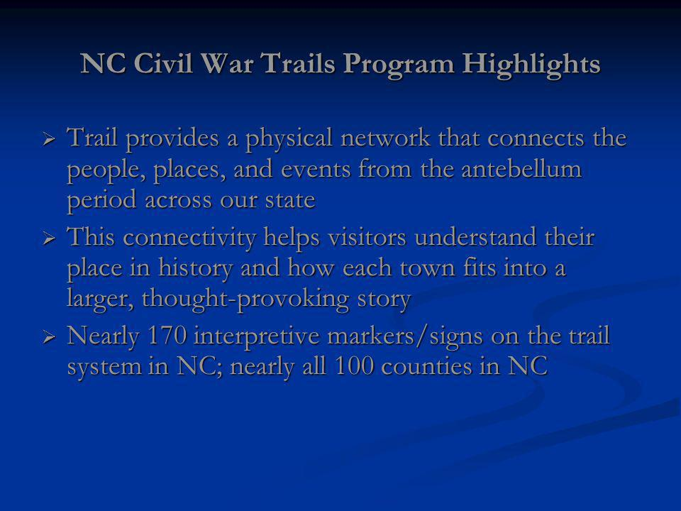 NC Civil War Trails Program Highlights Trail provides a physical network that connects the people, places, and events from the antebellum period across our state Trail provides a physical network that connects the people, places, and events from the antebellum period across our state This connectivity helps visitors understand their place in history and how each town fits into a larger, thought-provoking story This connectivity helps visitors understand their place in history and how each town fits into a larger, thought-provoking story Nearly 170 interpretive markers/signs on the trail system in NC; nearly all 100 counties in NC Nearly 170 interpretive markers/signs on the trail system in NC; nearly all 100 counties in NC