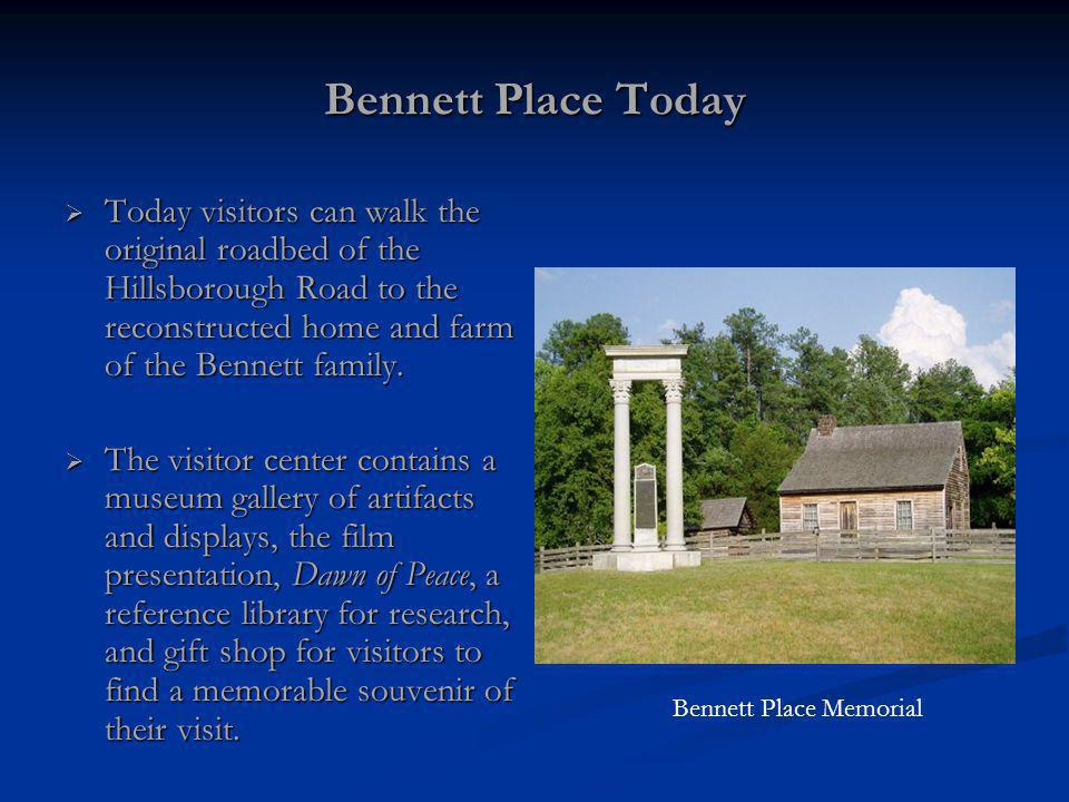 Bennett Place Today Today visitors can walk the original roadbed of the Hillsborough Road to the reconstructed home and farm of the Bennett family. To