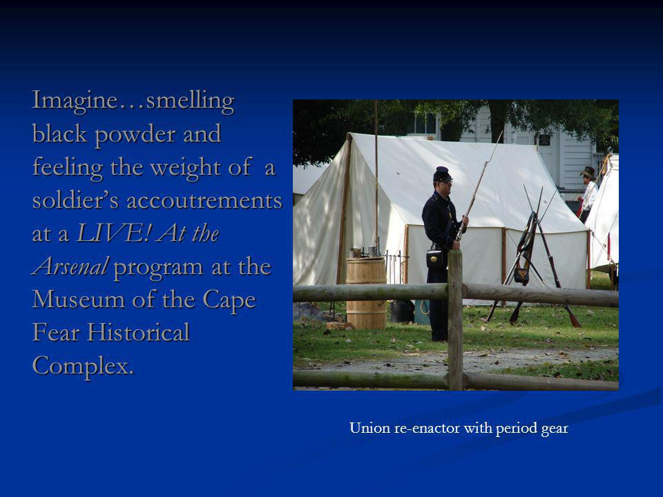 Imagine…smelling black powder and feeling the weight of a soldiers accoutrements at a LIVE.
