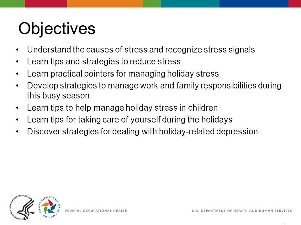 2 06/29/2007 2:30pm eSlide - P4065 - WorkLife4You Objectives Understand the causes of stress and recognize stress signals Learn tips and strategies to reduce stress Learn practical pointers for managing holiday stress Develop strategies to manage work and family responsibilities during this busy season Learn tips to help manage holiday stress in children Learn tips for taking care of yourself during the holidays Discover strategies for dealing with holiday-related depression