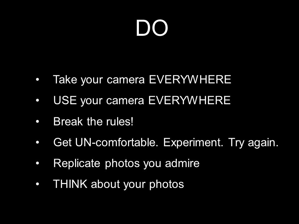 DO Take your camera EVERYWHERE USE your camera EVERYWHERE Break the rules! Get UN-comfortable. Experiment. Try again. Replicate photos you admire THIN