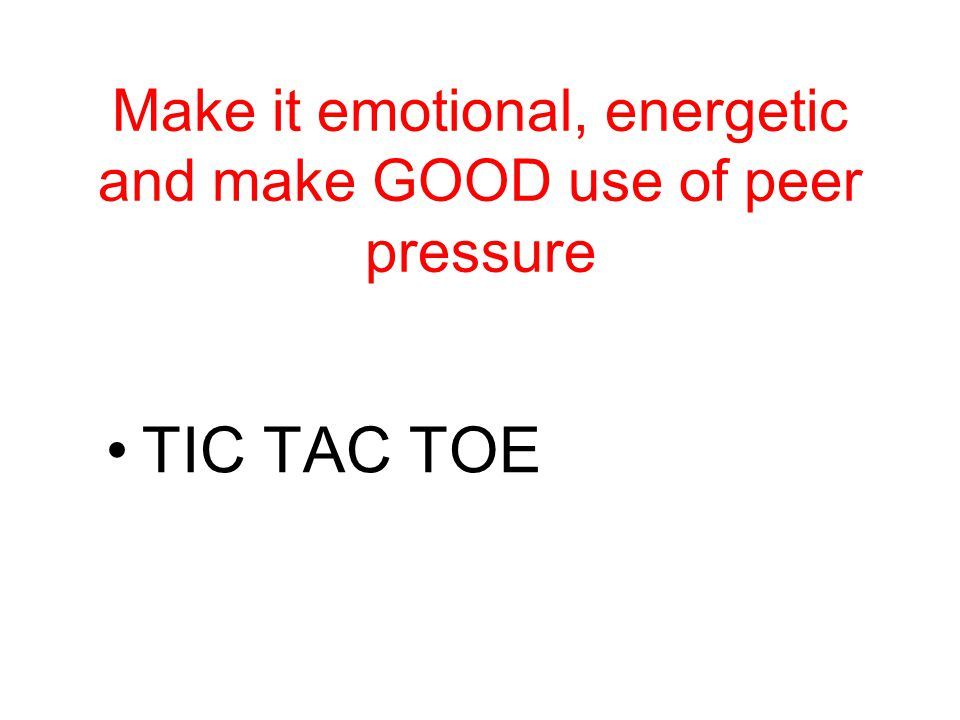 Make it emotional, energetic and make GOOD use of peer pressure TIC TAC TOE