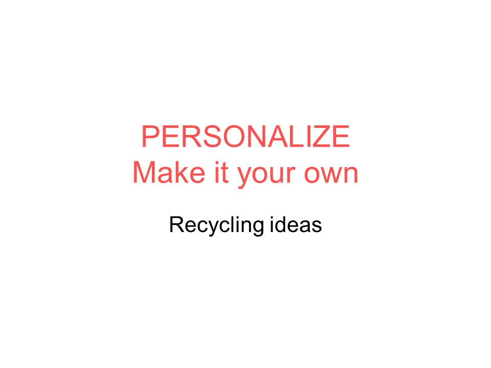 PERSONALIZE Make it your own Recycling ideas