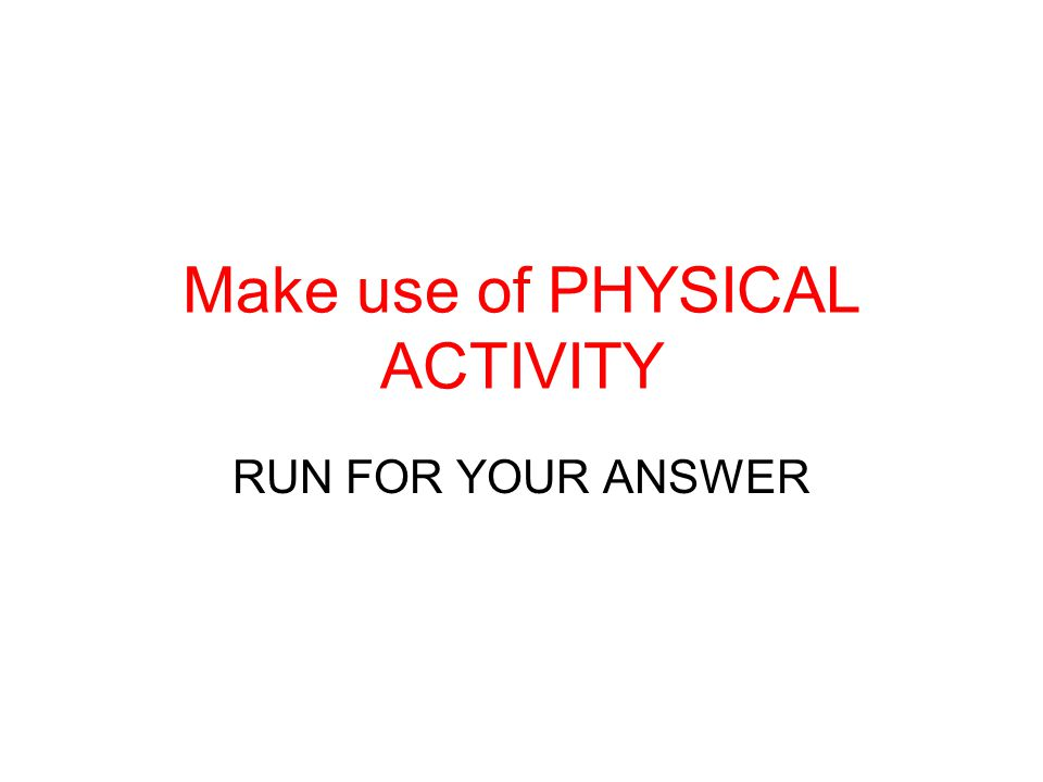 Make use of PHYSICAL ACTIVITY RUN FOR YOUR ANSWER