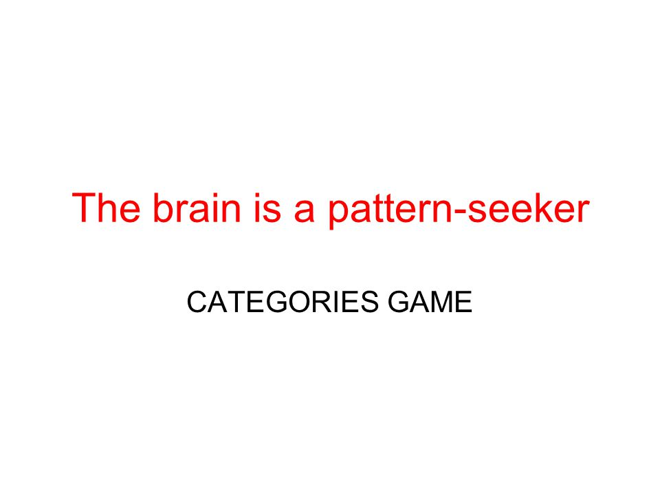 The brain is a pattern-seeker CATEGORIES GAME