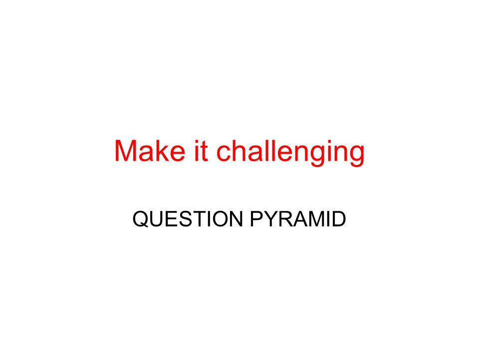 Make it challenging QUESTION PYRAMID