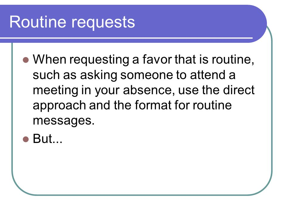 Routine requests When requesting a favor that is routine, such as asking someone to attend a meeting in your absence, use the direct approach and the format for routine messages.