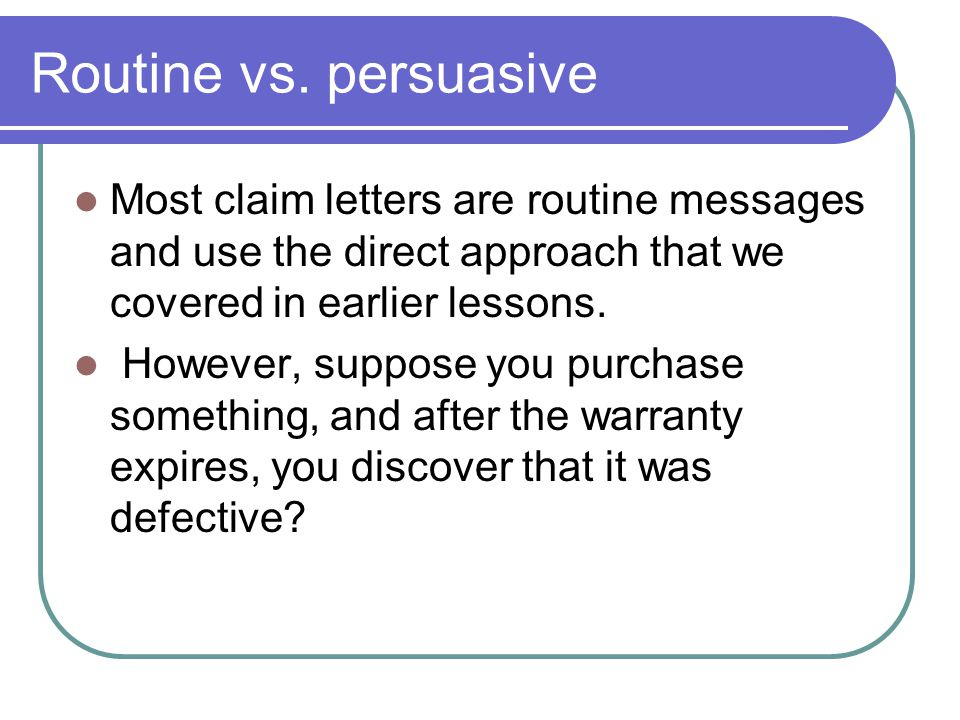 Routine vs. persuasive Most claim letters are routine messages and use the direct approach that we covered in earlier lessons. However, suppose you pu