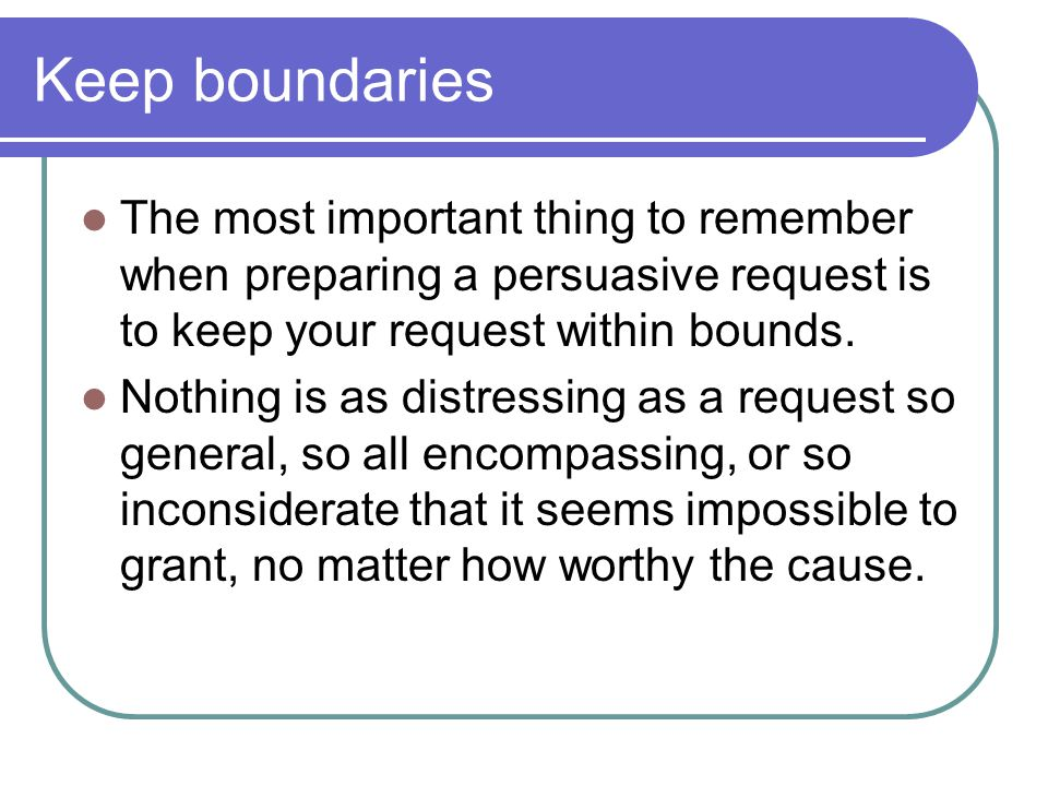 Keep boundaries The most important thing to remember when preparing a persuasive request is to keep your request within bounds. Nothing is as distress