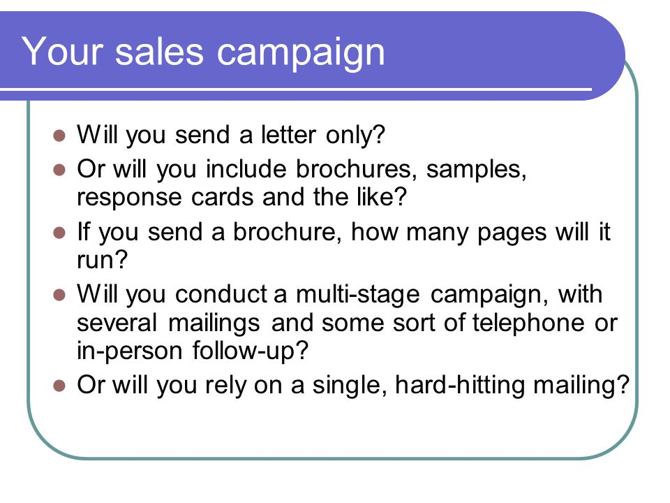 Your sales campaign Will you send a letter only? Or will you include brochures, samples, response cards and the like? If you send a brochure, how many