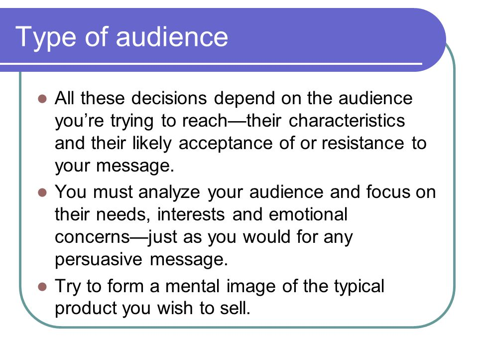 Type of audience All these decisions depend on the audience youre trying to reachtheir characteristics and their likely acceptance of or resistance to your message.