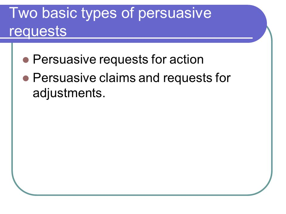 Two basic types of persuasive requests Persuasive requests for action Persuasive claims and requests for adjustments.