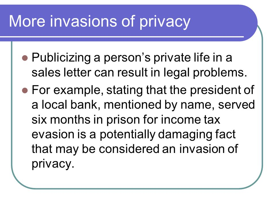 More invasions of privacy Publicizing a persons private life in a sales letter can result in legal problems.