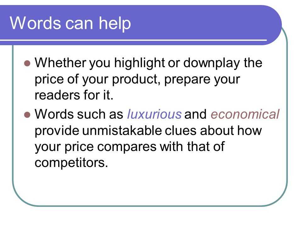 Words can help Whether you highlight or downplay the price of your product, prepare your readers for it. Words such as luxurious and economical provid
