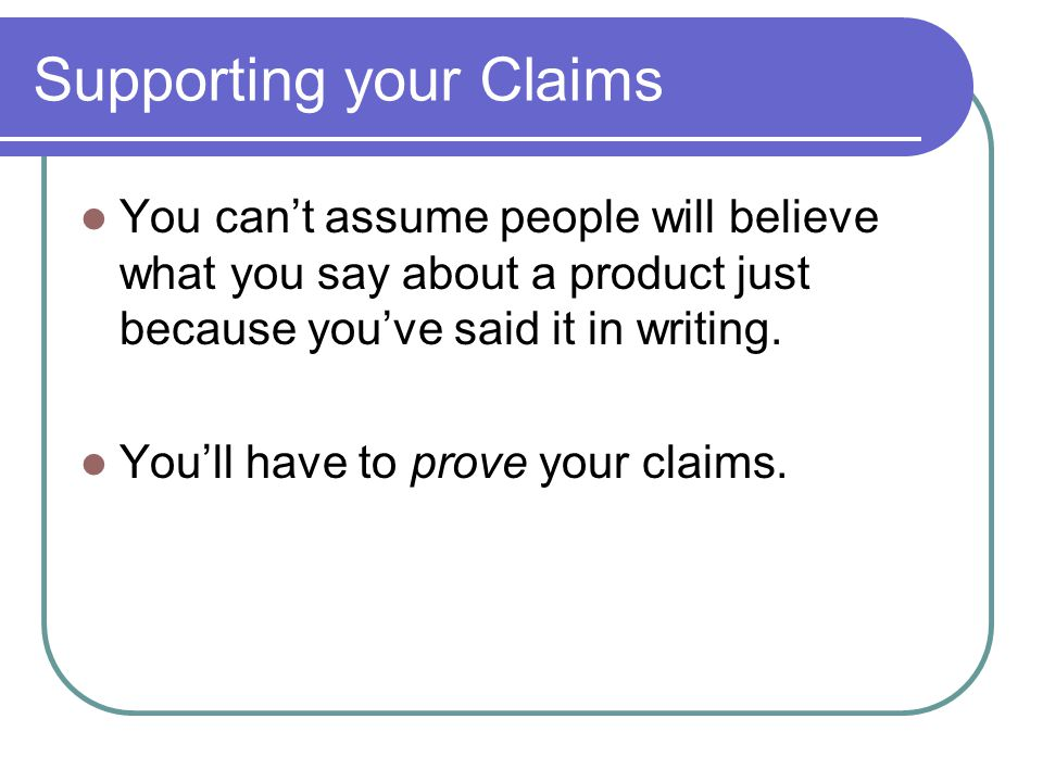 Supporting your Claims You cant assume people will believe what you say about a product just because youve said it in writing.