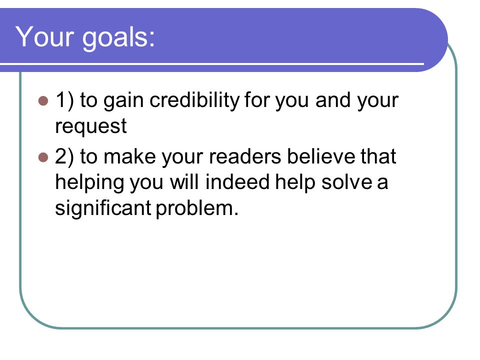 Your goals: 1) to gain credibility for you and your request 2) to make your readers believe that helping you will indeed help solve a significant problem.