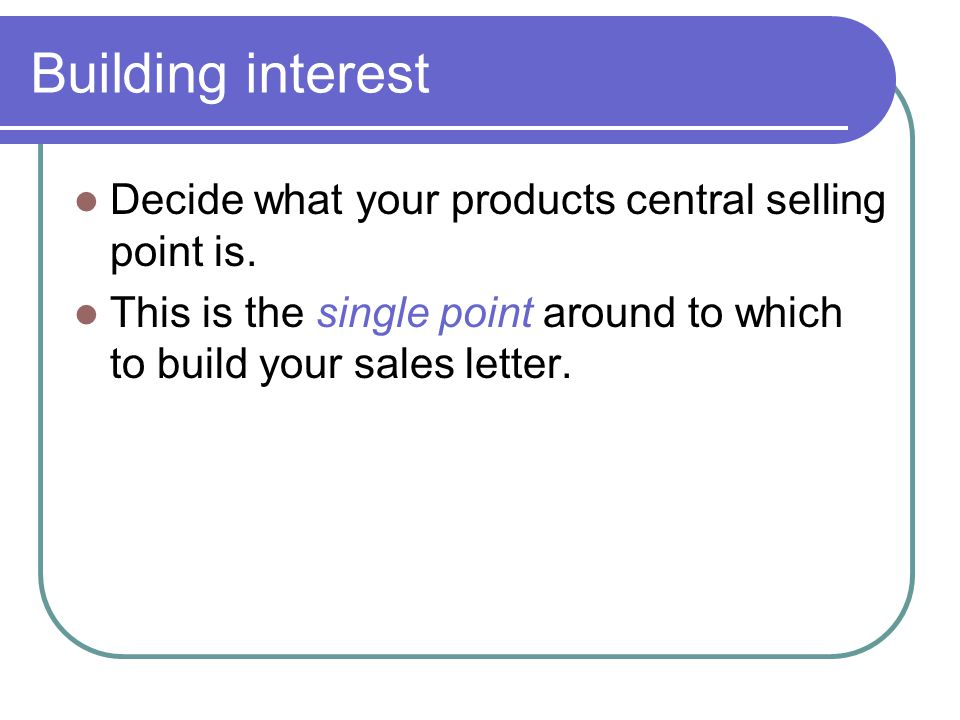 Building interest Decide what your products central selling point is. This is the single point around to which to build your sales letter.