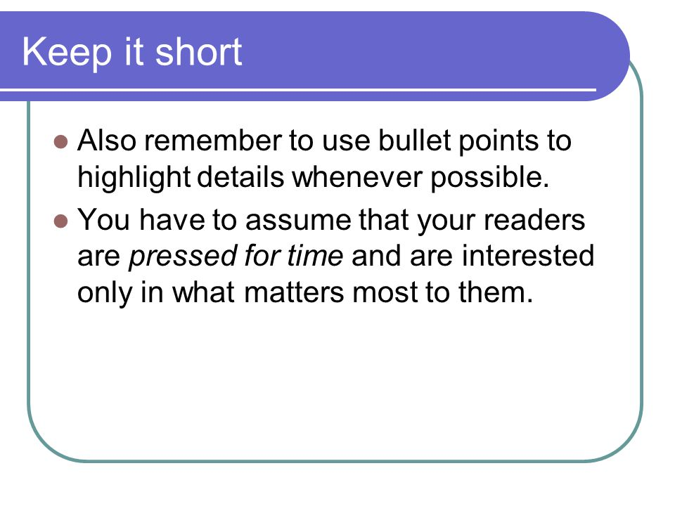 Keep it short Also remember to use bullet points to highlight details whenever possible. You have to assume that your readers are pressed for time and