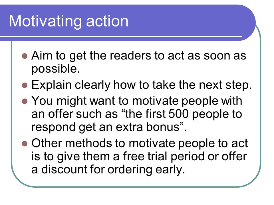Motivating action Aim to get the readers to act as soon as possible. Explain clearly how to take the next step. You might want to motivate people with
