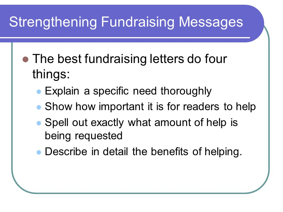 Strengthening Fundraising Messages The best fundraising letters do four things: Explain a specific need thoroughly Show how important it is for reader