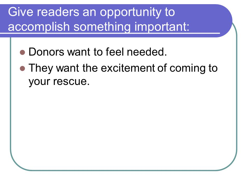 Give readers an opportunity to accomplish something important: Donors want to feel needed.