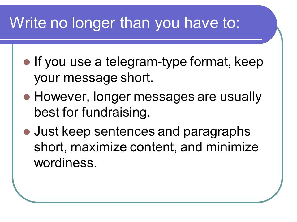 Write no longer than you have to: If you use a telegram-type format, keep your message short. However, longer messages are usually best for fundraisin