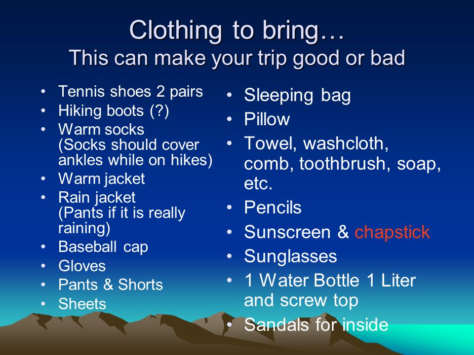 Clothing to bring… This can make your trip good or bad Tennis shoes 2 pairs Hiking boots ( ) Warm socks (Socks should cover ankles while on hikes) Warm jacket Rain jacket (Pants if it is really raining) Baseball cap Gloves Pants & Shorts Sheets Sleeping bag Pillow Towel, washcloth, comb, toothbrush, soap, etc.