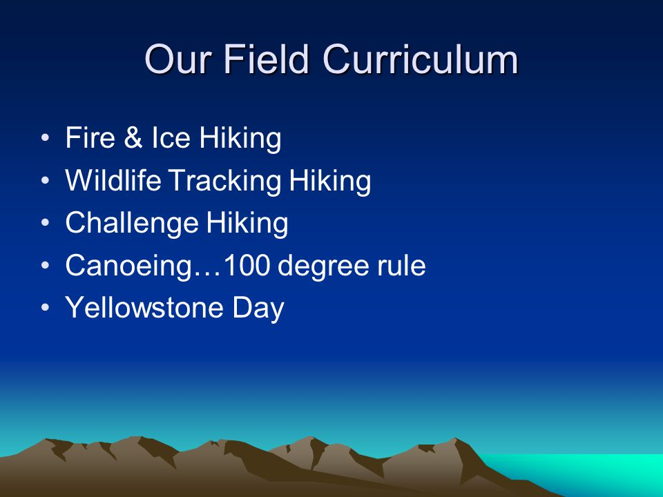 Our Field Curriculum Fire & Ice Hiking Wildlife Tracking Hiking Challenge Hiking Canoeing…100 degree rule Yellowstone Day