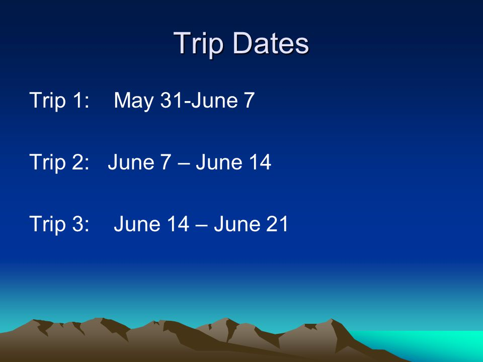Trip Dates Trip 1: May 31-June 7 Trip 2: June 7 – June 14 Trip 3: June 14 – June 21