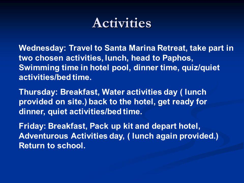 Activities Wednesday: Travel to Santa Marina Retreat, take part in two chosen activities, lunch, head to Paphos, Swimming time in hotel pool, dinner time, quiz/quiet activities/bed time.