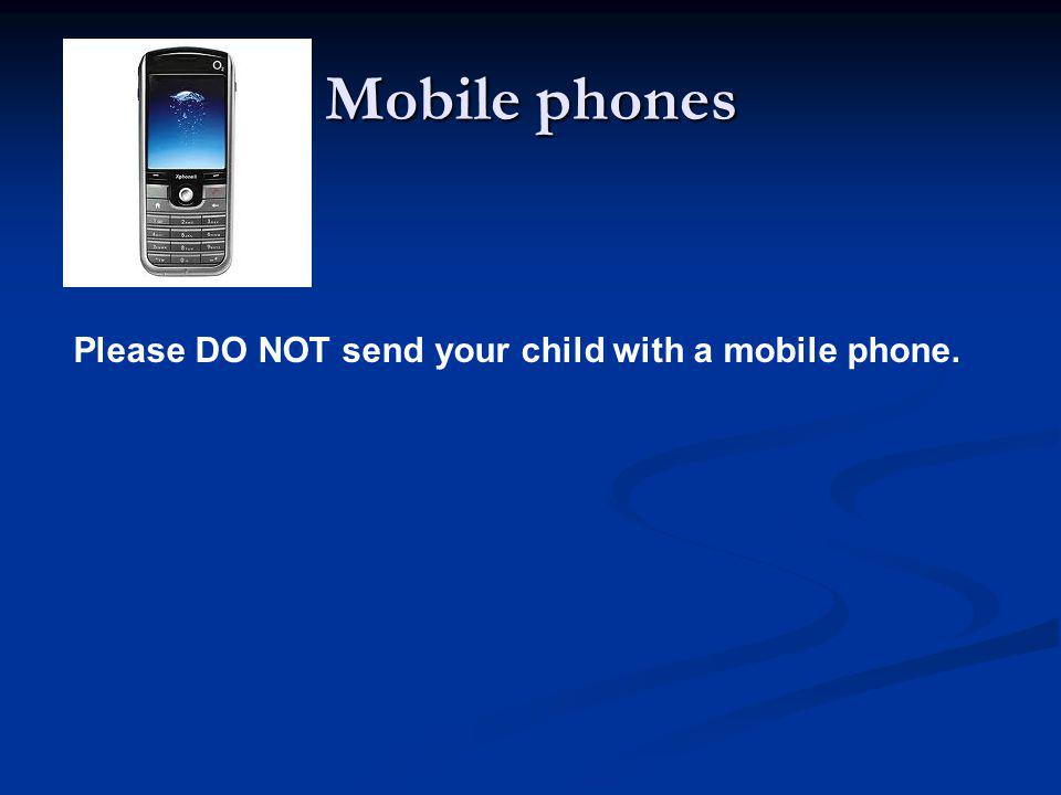 Mobile phones Please DO NOT send your child with a mobile phone.