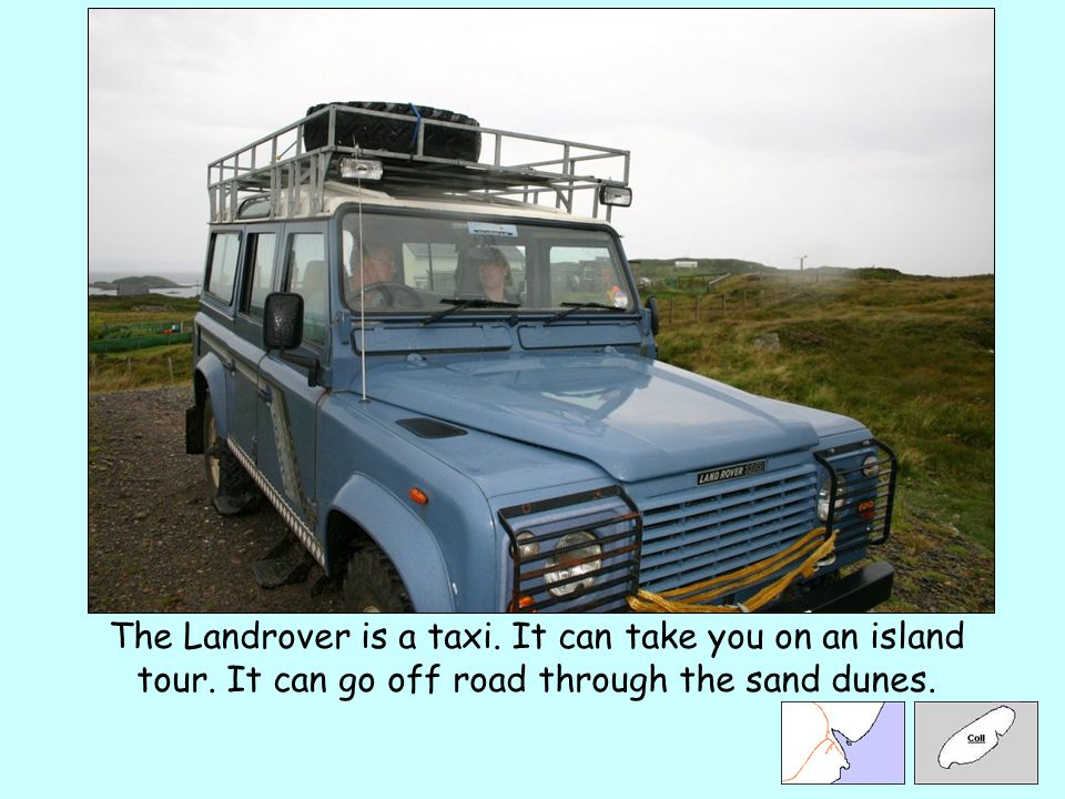 The Landrover is a taxi. It can take you on an island tour. It can go off road through the sand dunes.